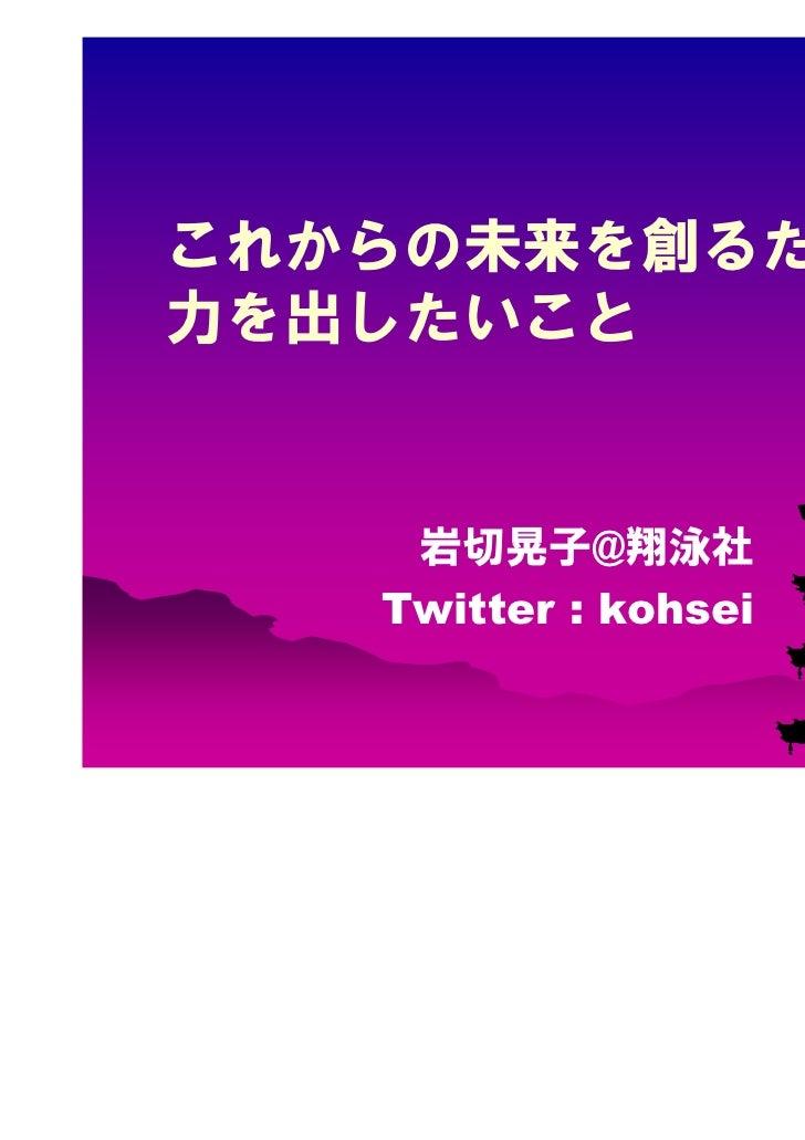 これからの未来を創るために力を出したいこと    岩切晃子@翔泳社   Twitter : kohsei