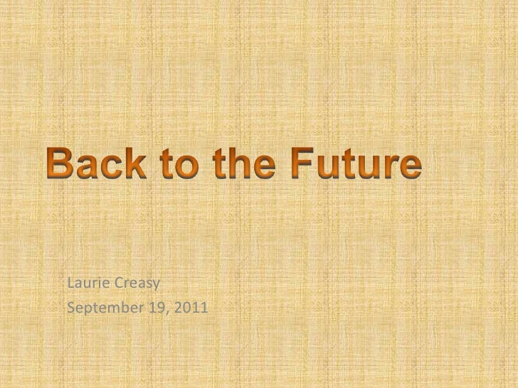 Back to the Future<br />Laurie Creasy<br />September 19, 2011<br />