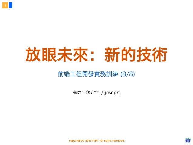 1    放眼未來:新的技術      前端工程開發實務訓練 (8/8)          講師:蔣定宇 / josephj        Copyright © 2012 FITPI. All rights reserved.