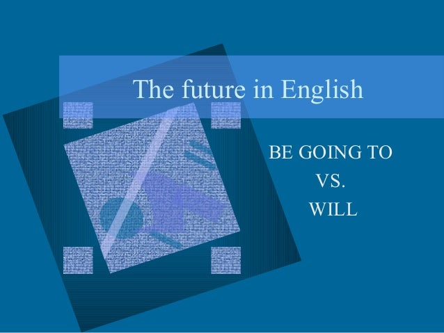 The future in English BE GOING TO VS. WILL