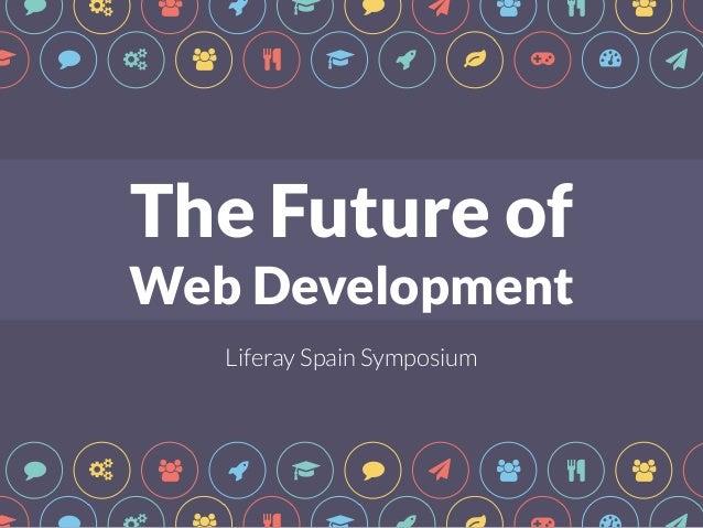 """ # $ & ! "" * $ % $ ! ! "" # $ % ! & ' ( ) *  The Future of  Web Development  t  Liferay Spain Symposium  "" # $ & ! "" * $ %..."