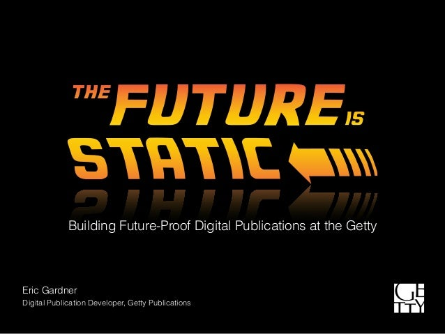 Building Future-Proof Digital Publications at the Getty Eric Gardner Digital Publication Developer, Getty Publications