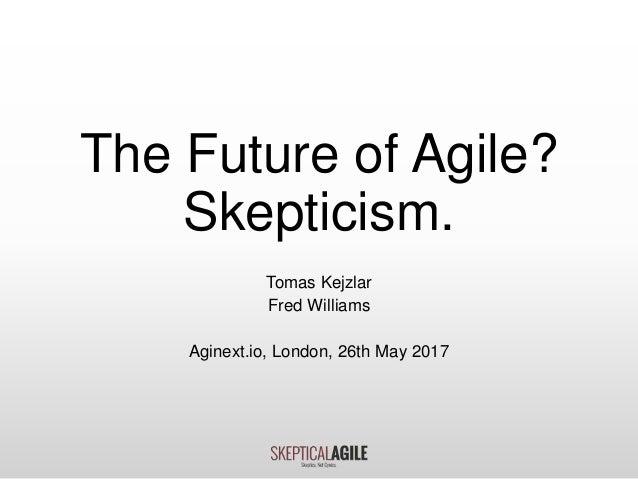 The Future of Agile? Skepticism. Tomas Kejzlar Fred Williams Aginext.io, London, 26th May 2017