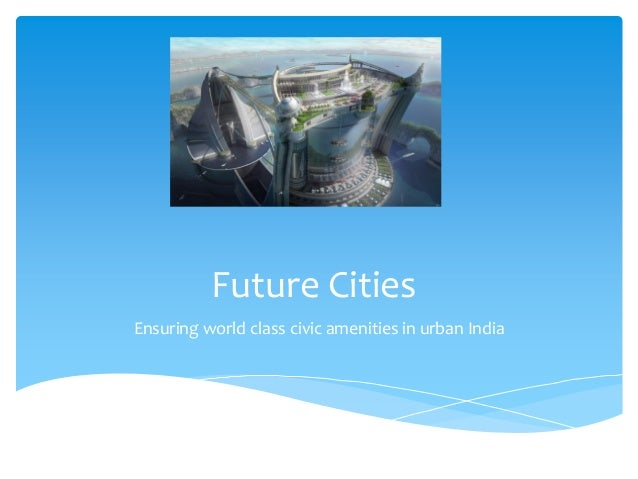 Future Cities Ensuring world class civic amenities in urban India