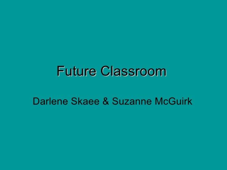 Future Classroom   Darlene Skaee & Suzanne McGuirk