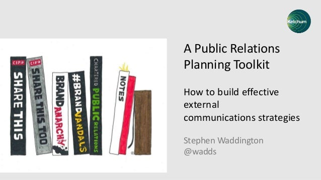 A Public Relations Planning Toolkit How to build effective external communications strategies Stephen Waddington @wadds