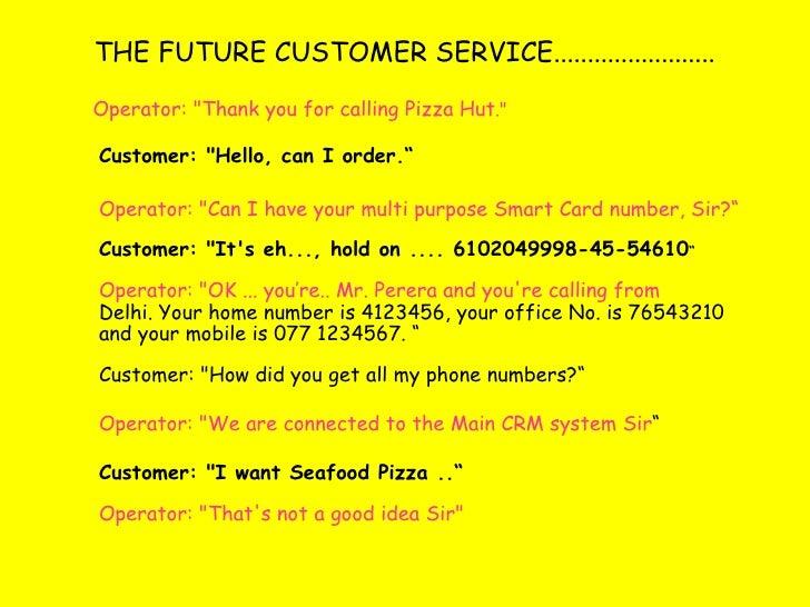 "THE FUTURE CUSTOMER SERVICE........................ <ul><li>Operator: ""Thank you for calling Pizza Hut ."" </li><..."