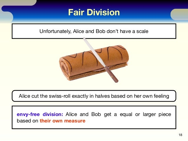 Fair Division 18 Unfortunately, Alice and Bob don't have a scale Alice cut the swiss-roll exactly in halves based on her o...