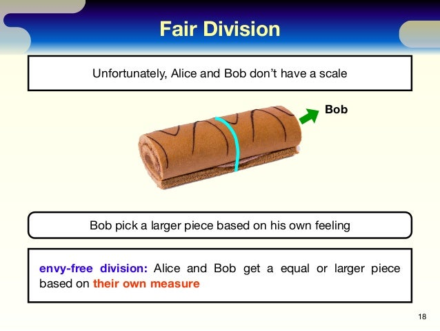 Fair Division 18 Unfortunately, Alice and Bob don't have a scale envy-free division: Alice and Bob get a equal or larger p...