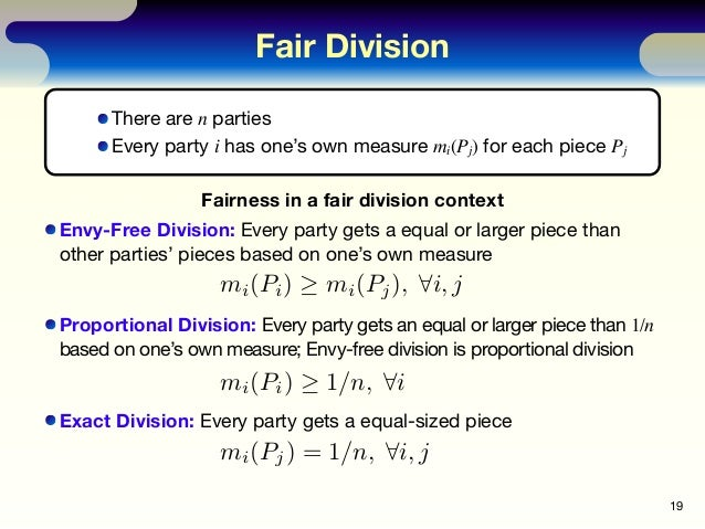 Fair Division 19 Fairness in a fair division context Envy-Free Division: Every party gets a equal or larger piece than oth...
