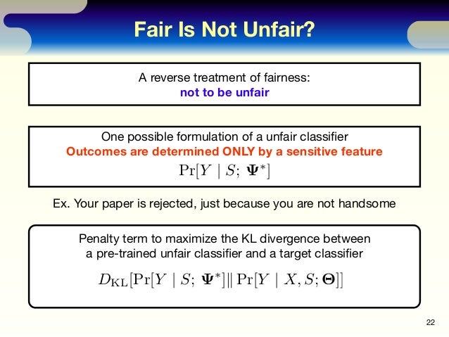 Fair Is Not Unfair? 22 A reverse treatment of fairness: not to be unfair One possible formulation of a unfair classifier Ou...