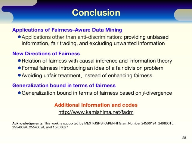 Conclusion Applications of Fairness-Aware Data Mining Applications other than anti-discrimination: providing unbiased info...