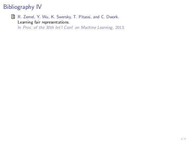 Bibliography IV R. Zemel, Y. Wu, K. Swersky, T. Pitassi, and C. Dwork. Learning fair representations. In Proc. of the 30th...