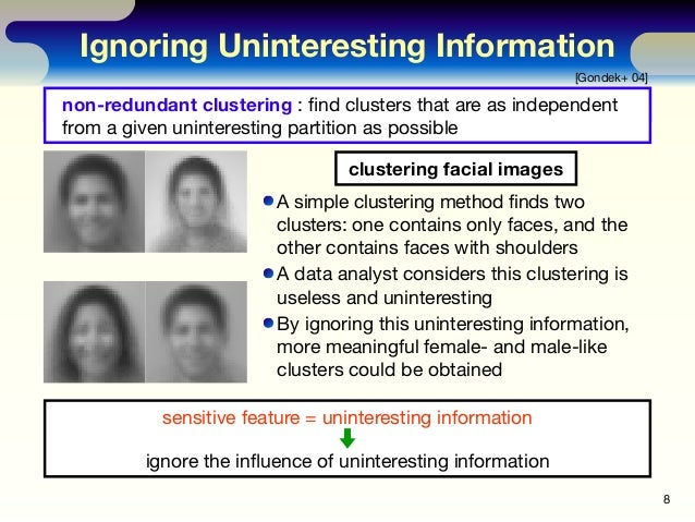 Ignoring Uninteresting Information 8 [Gondek+ 04] ignore information unwanted by a user A simple clustering method finds t...