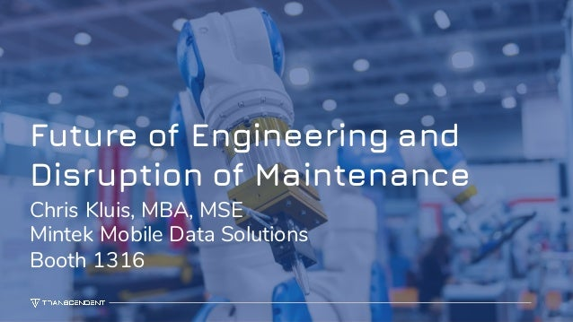 1 Future of Engineering and Disruption of Maintenance Chris Kluis, MBA, MSE Mintek Mobile Data Solutions Booth 1316