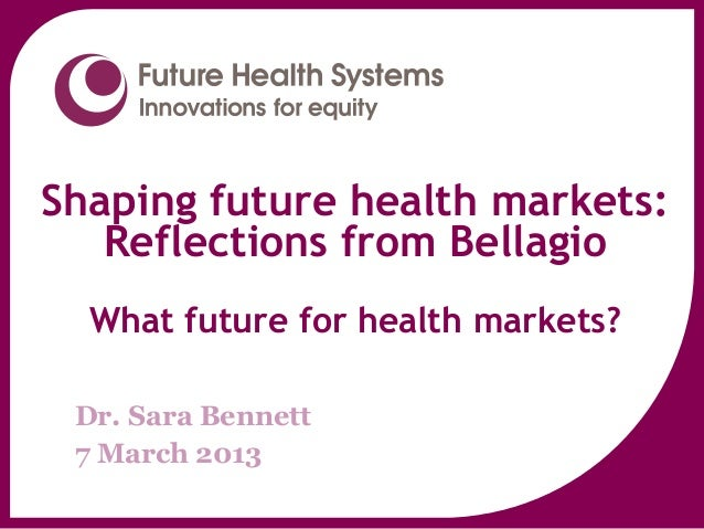 Shaping future health markets:   Reflections from Bellagio  What future for health markets?     www.futurehealthsystems.or...