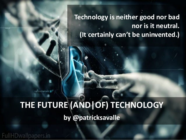 : Technology is neither good nor bad nor is it neutral. (It certainly can't be uninvented.) THE FUTURE (AND|OF) TECHNOLOGY...