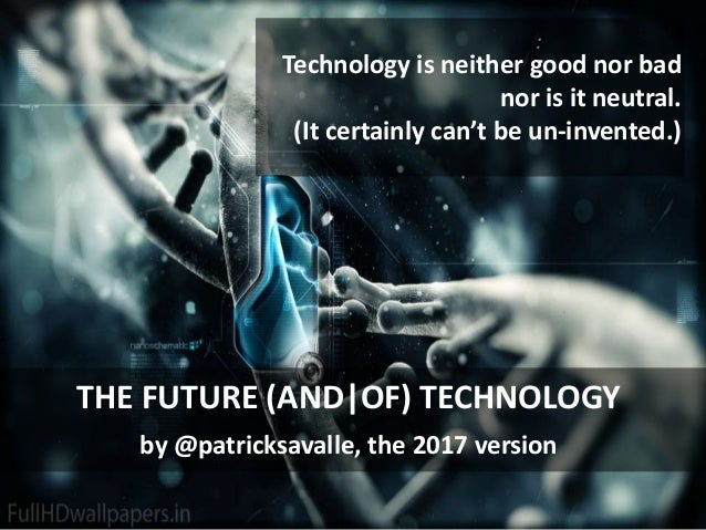 : Technology is neither good nor bad nor is it neutral. (It certainly can't be un-invented.) THE FUTURE (AND|OF) TECHNOLOG...