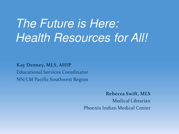 The Future is Here:Health Resources for All!Kay Deeney, MLS, AHIPEducational Services CoordinatorNN/LM Pacific Southwest R...