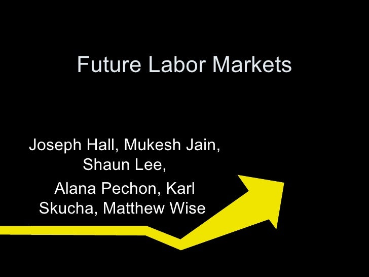 Future Labor Markets Joseph Hall,  Mukesh Jain,  Shaun Lee , Alana Pechon , Karl Skucha, Matthew Wise