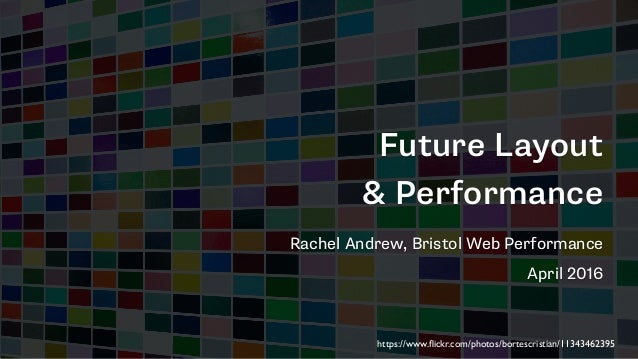 Future Layout & Performance Rachel Andrew, Bristol Web Performance April 2016 https://www.flickr.com/photos/bortescristian/...