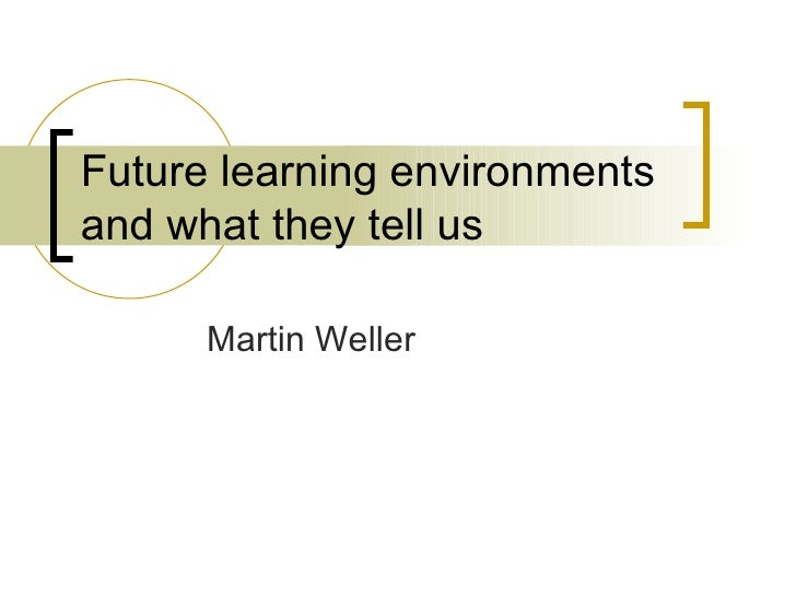 Future learning environments and what they tell us Martin Weller