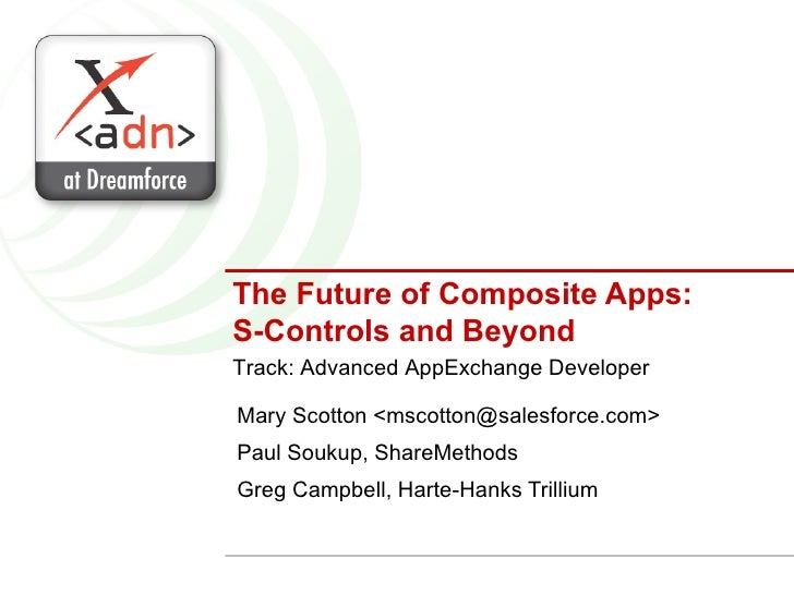 The Future of Composite Apps: S-Controls and Beyond Mary Scotton <mscotton@salesforce.com> Paul Soukup, ShareMethods Greg ...