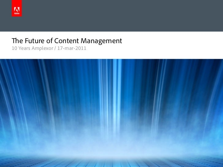 e Future of Content Management      10 Years Amplexor / 17-mar-2011© 2011 Adobe Systems Incorporated. All Rights Reserved....