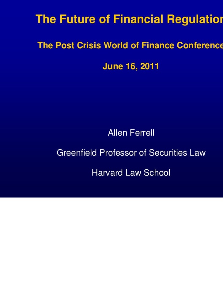 The Future of Financial RegulationThe Post Crisis World of Finance Conference               June 16, 2011                 ...