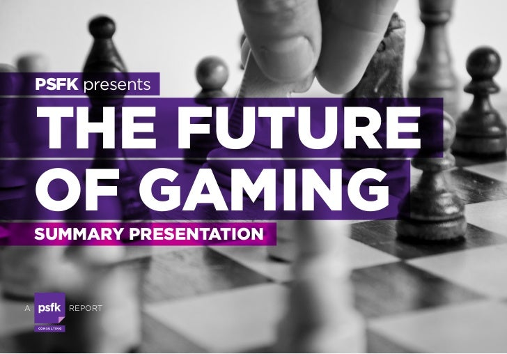 PSFK presents    THE FUTURE    OF GAMING    SUMMARY PRESENTATIONA                      REPORT    CO N S U LTI N G
