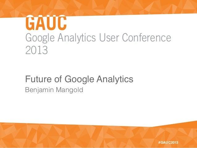 Google Analytics User Conference2013#GAUC2013Future of Google AnalyticsBenjamin Mangold