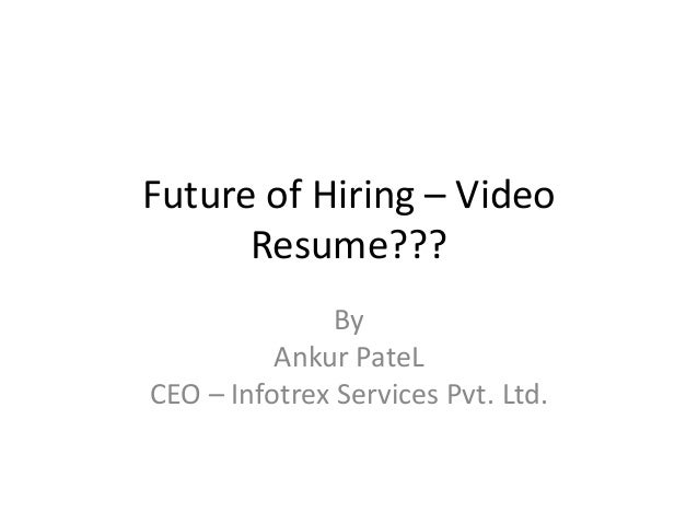 Future of Hiring – Video      Resume???               By          Ankur PateLCEO – Infotrex Services Pvt. Ltd.