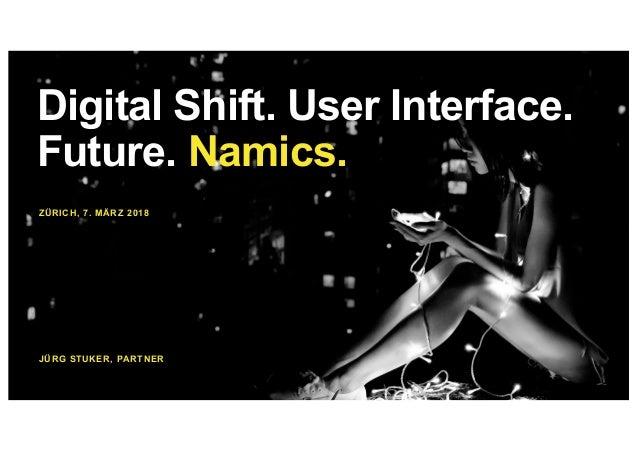 ZÜRICH, 7. MÄRZ 2018 JÜRG STUKER, PARTNER Digital Shift. User Interface. Future. Namics.
