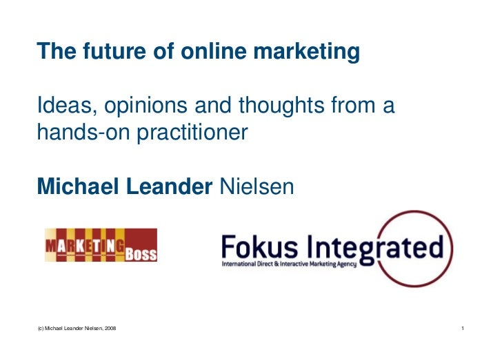 The future of online marketing  Ideas, opinions and thoughts from a hands-on practitioner  Michael Leander Nielsen     (c)...