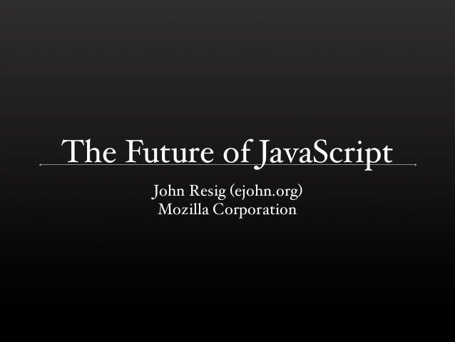 The Future of JavaScript      John Resig (ejohn.org)       Mozilla Corporation