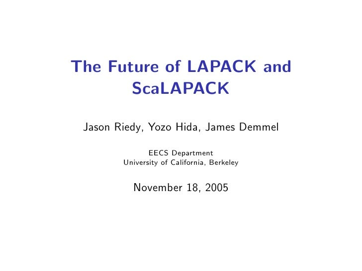 The Future of LAPACK and        ScaLAPACK   Jason Riedy, Yozo Hida, James Demmel                 EECS Department         U...