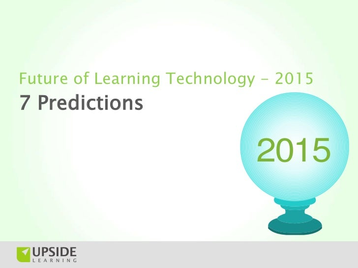 Future of Learning Technology - 20157 Predictions                            2015