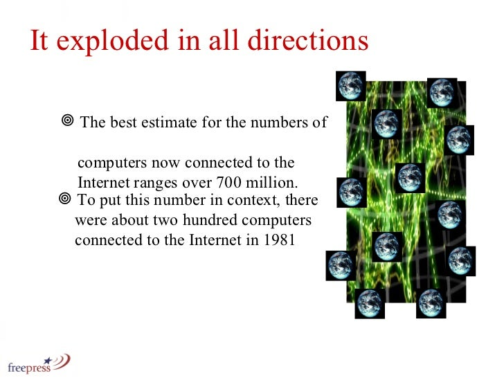 It exploded in all directions <ul><li>The best estimate for the numbers of    computers now connected to the    Internet r...
