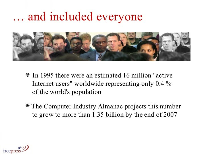 …  and included everyone <ul><li>In 1995 there were an estimated 16 million &quot;active    Internet users&quot; worldwide...