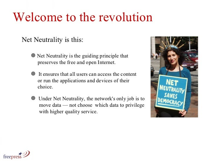 Welcome to the revolution Net Neutrality is this: <ul><li>Net Neutrality is the guiding principle that    preserves the fr...