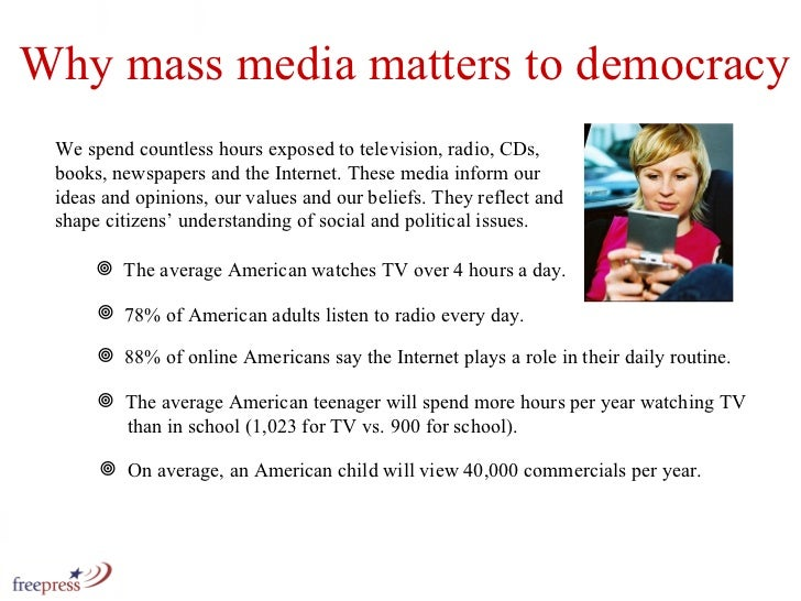 Why mass media matters to democracy We spend countless hours exposed to television, radio, CDs, books, newspapers and the ...