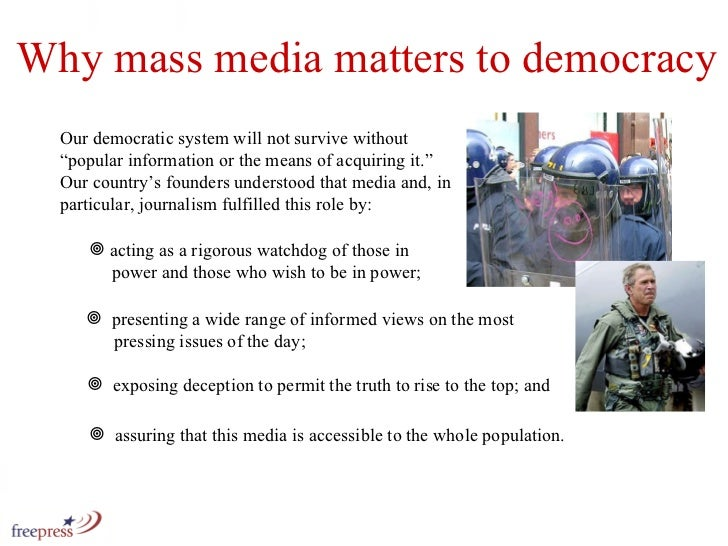 Why mass media matters to democracy <ul><li>acting as a rigorous watchdog of those in   power and those who wish to be in ...