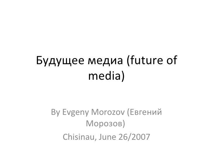 Будущее медиа (future of media) By Evgeny Morozov (Евгений Морозов)  Chisinau, June 26/2007