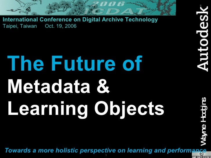 The Future of Metadata &  Learning Objects Towards a more holistic perspective on learning and performance International C...