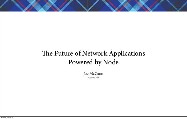 e Future of Network ApplicationsPowered by NodeJoe McCannMother NYThursday, May 2, 13