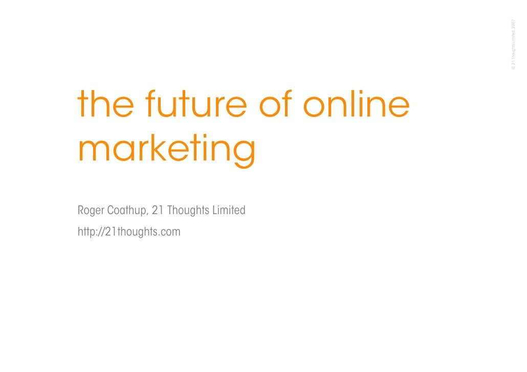 © 21 Thoughts Limited, 2007 the future of online marketing Roger Coathup, 21 Thoughts Limited http://21thoughts.com       ...