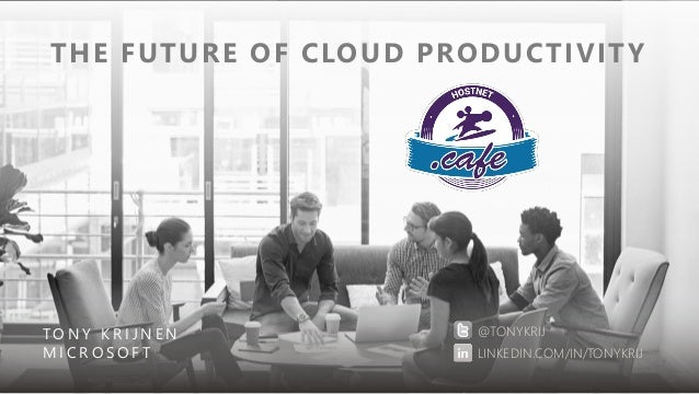 THE FUTURE OF CLOUD PRODUCTIVITY TO N Y K R I J N E N M I C R O S O F T @TONYKRIJ LINKEDIN.COM/IN/TONYKRIJ
