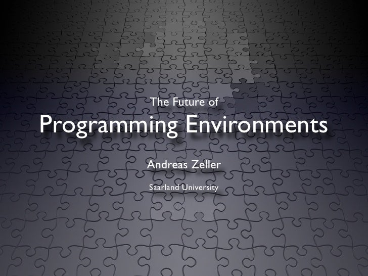 The Future of  Programming Environments         Andreas Zeller          Saarland University