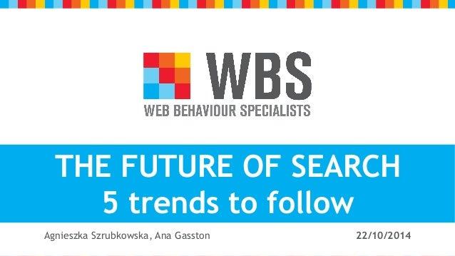 v  z  THE FUTURE OF SEARCH  5 trends to follow  Agnieszka Szrubkowska, Ana Gasston 22/10/2014