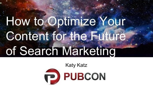 How to Optimize Your Content for the Future of Search Marketing Katy Katz